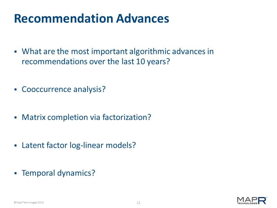 11 ©MapR Technologies 2013 Recommendation Advances  What are the most important algorithmic advances in recommendations over the last 10 years.