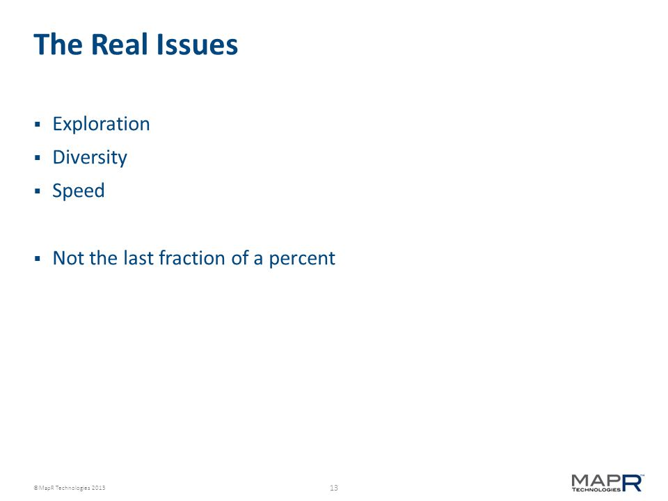 13 ©MapR Technologies 2013 The Real Issues  Exploration  Diversity  Speed  Not the last fraction of a percent