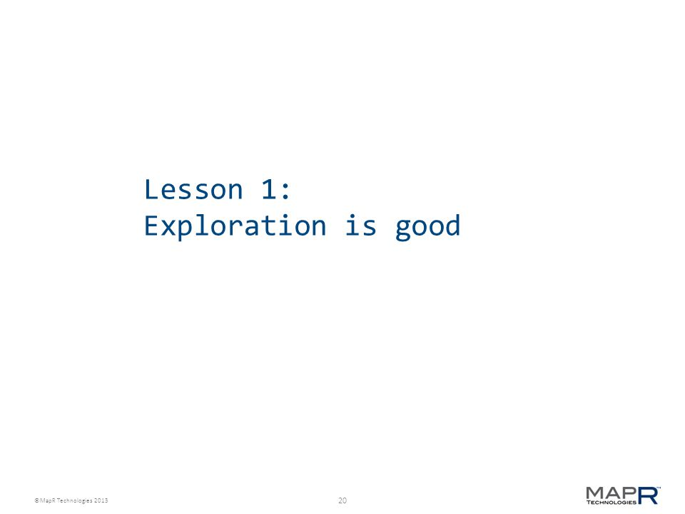 20 ©MapR Technologies 2013 Lesson 1: Exploration is good