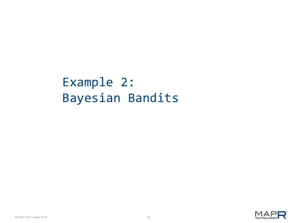 21 ©MapR Technologies 2013 Example 2: Bayesian Bandits