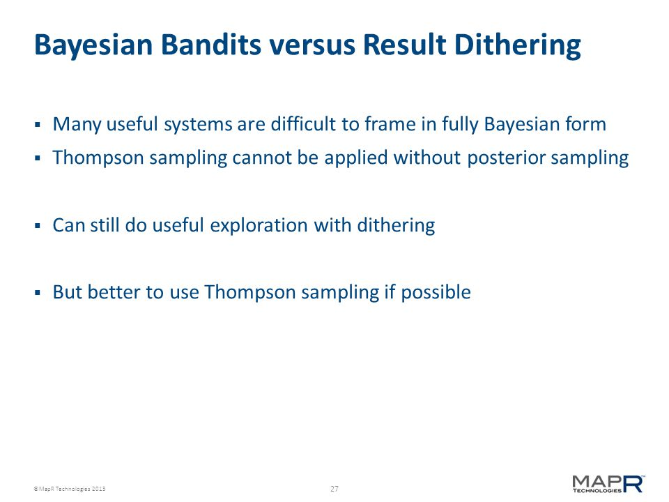 27 ©MapR Technologies 2013 Bayesian Bandits versus Result Dithering  Many useful systems are difficult to frame in fully Bayesian form  Thompson sampling cannot be applied without posterior sampling  Can still do useful exploration with dithering  But better to use Thompson sampling if possible
