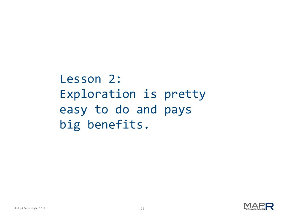 28 ©MapR Technologies 2013 Lesson 2: Exploration is pretty easy to do and pays big benefits.