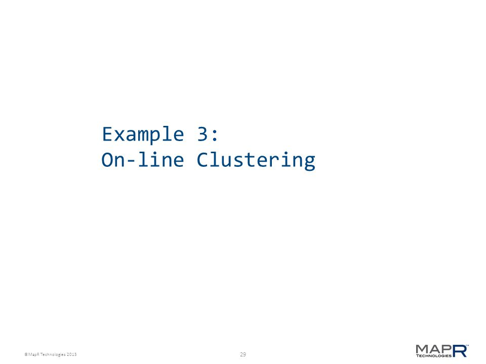 29 ©MapR Technologies 2013 Example 3: On-line Clustering
