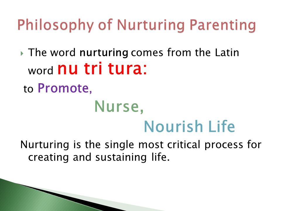  The word nurturing comes from the Latin word nu tri tura: to Promote, Nurse, Nourish Life Nurturing is the single most critical process for creating and sustaining life.