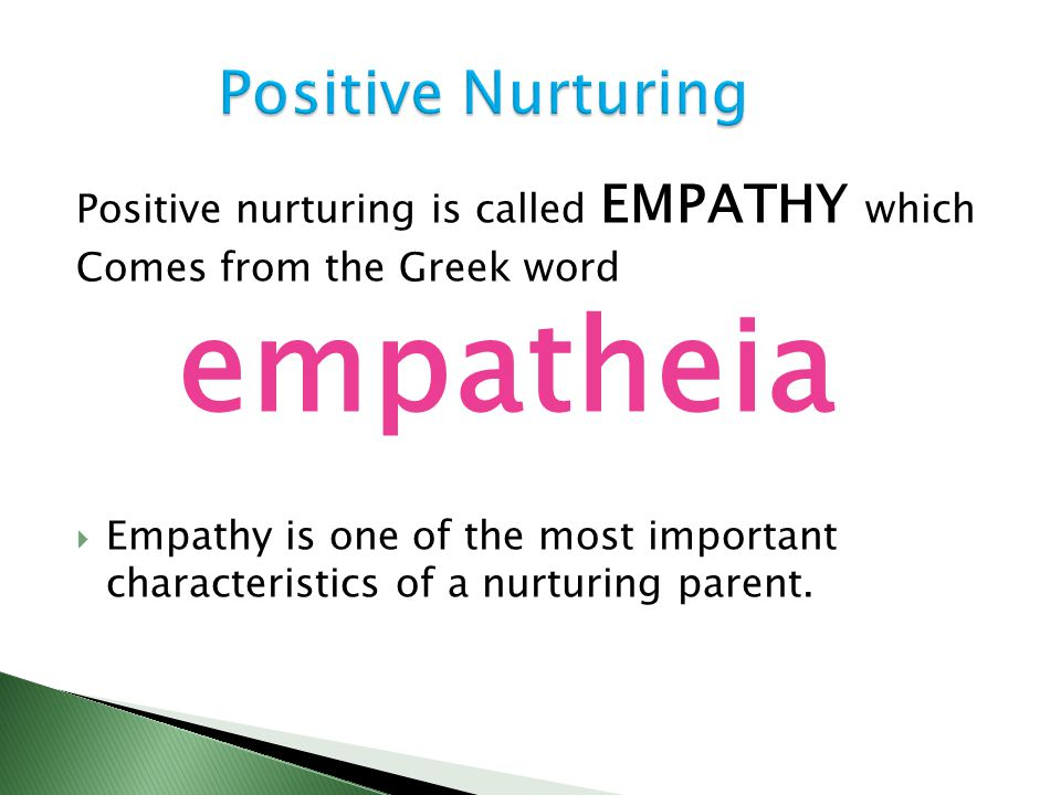 Positive nurturing is called EMPATHY which Comes from the Greek word empatheia  Empathy is one of the most important characteristics of a nurturing p
