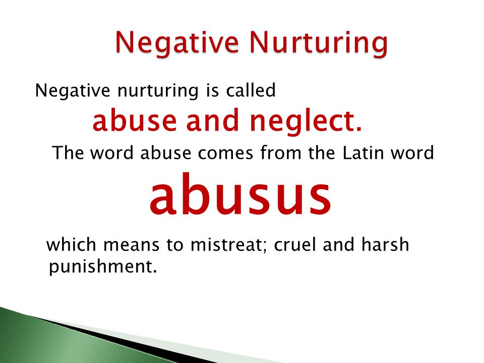 Negative nurturing is called abuse and neglect.
