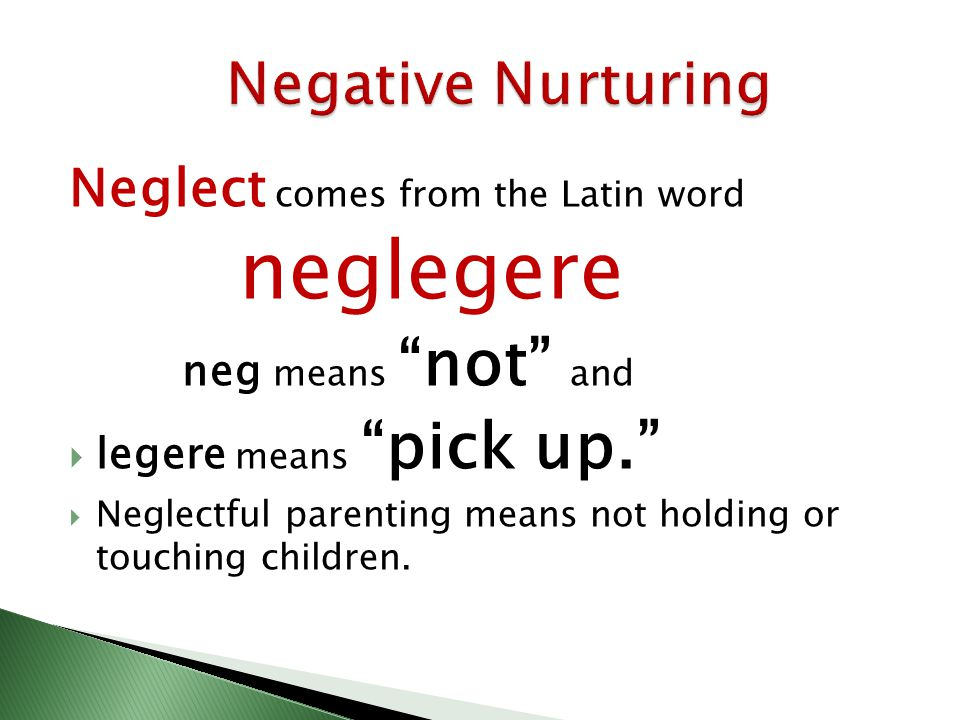 "Neglect comes from the Latin word neglegere neg means ""not"" and  legere means ""pick up.""  Neglectful parenting means not holding or touching childre"