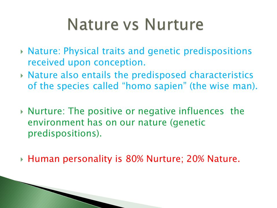  Nature: Physical traits and genetic predispositions received upon conception.  Nature also entails the predisposed characteristics of the species c