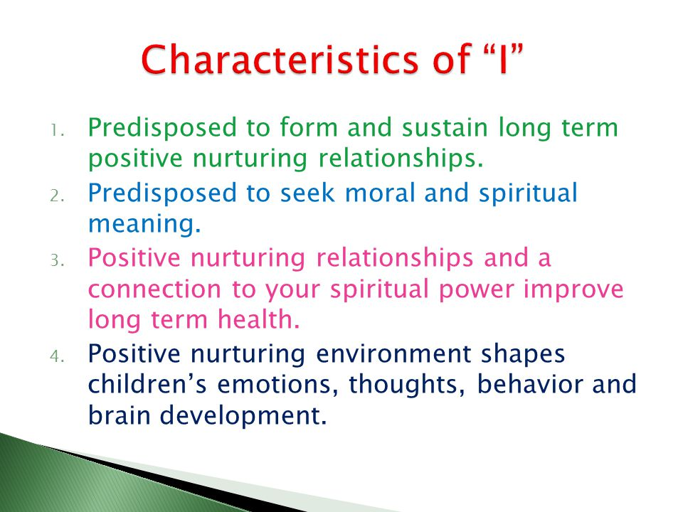 1. Predisposed to form and sustain long term positive nurturing relationships. 2. Predisposed to seek moral and spiritual meaning. 3. Positive nurturi