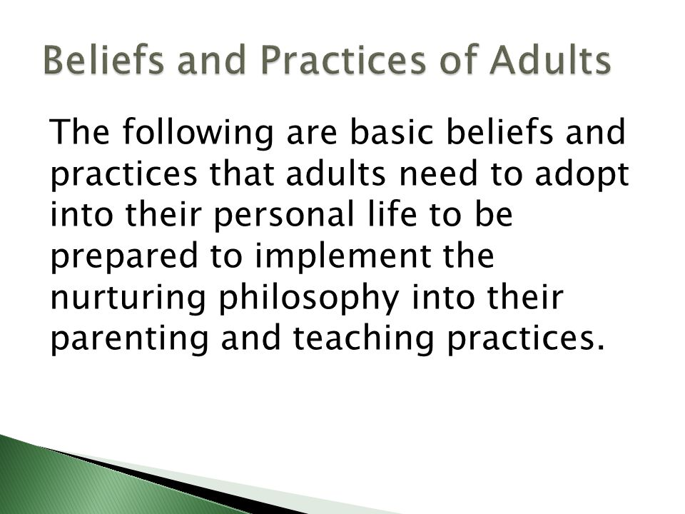 The following are basic beliefs and practices that adults need to adopt into their personal life to be prepared to implement the nurturing philosophy into their parenting and teaching practices.