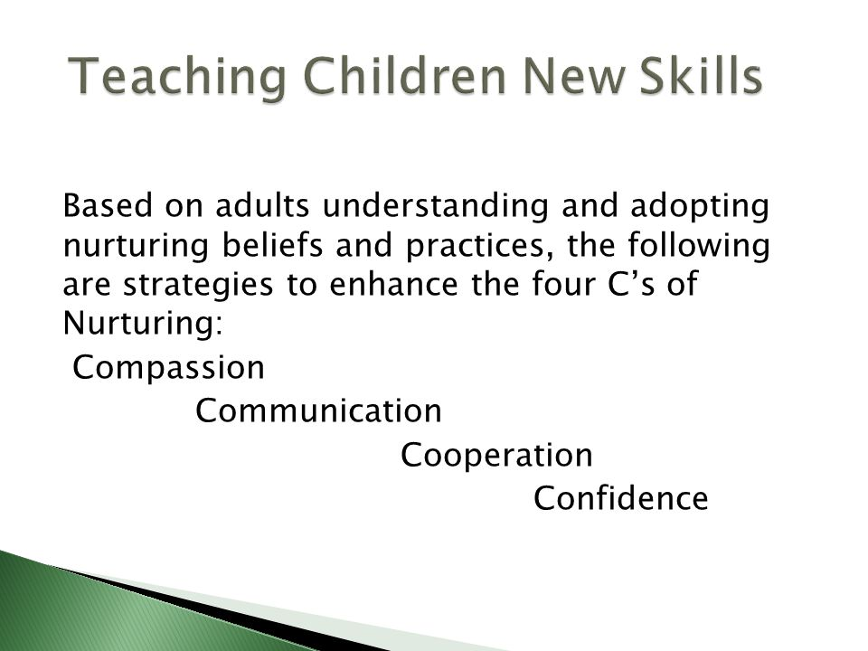 Based on adults understanding and adopting nurturing beliefs and practices, the following are strategies to enhance the four C's of Nurturing: Compass