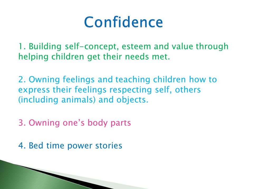 1. Building self-concept, esteem and value through helping children get their needs met. 2. Owning feelings and teaching children how to express their