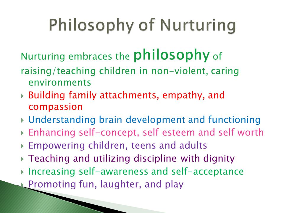 Based on adults understanding and adopting nurturing beliefs and practices, the following are strategies to enhance the four C's of Nurturing: Compassion Communication Cooperation Confidence