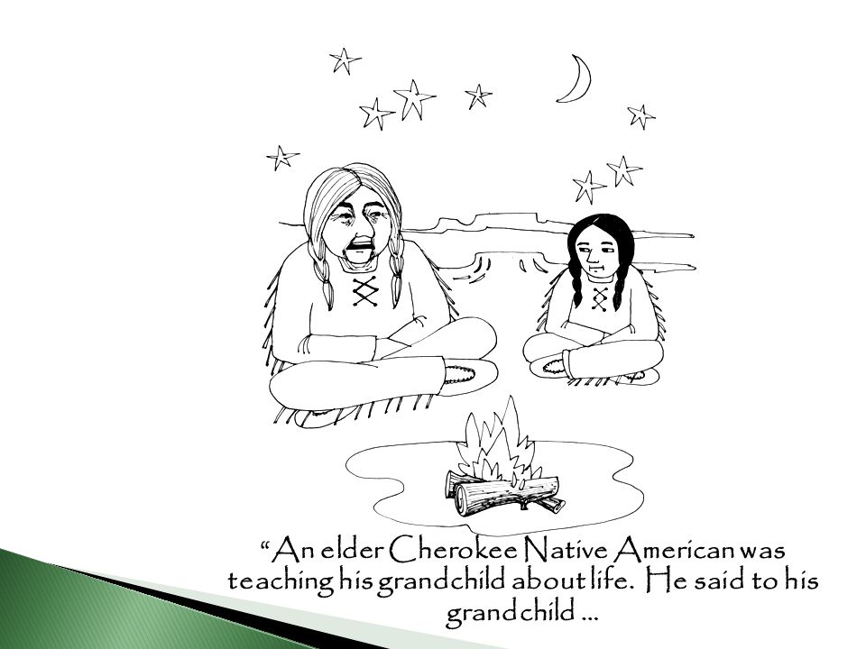 """An elder Cherokee Native American was teaching his grandchild about life. He said to his grandchild …"