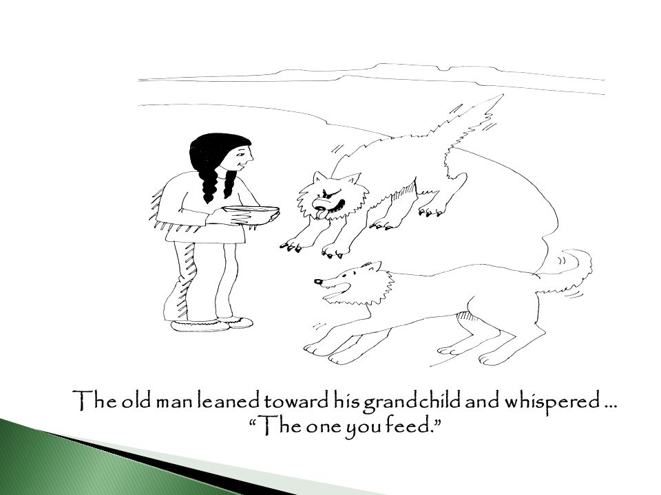 The old man leaned toward his grandchild and whispered … The one you feed.