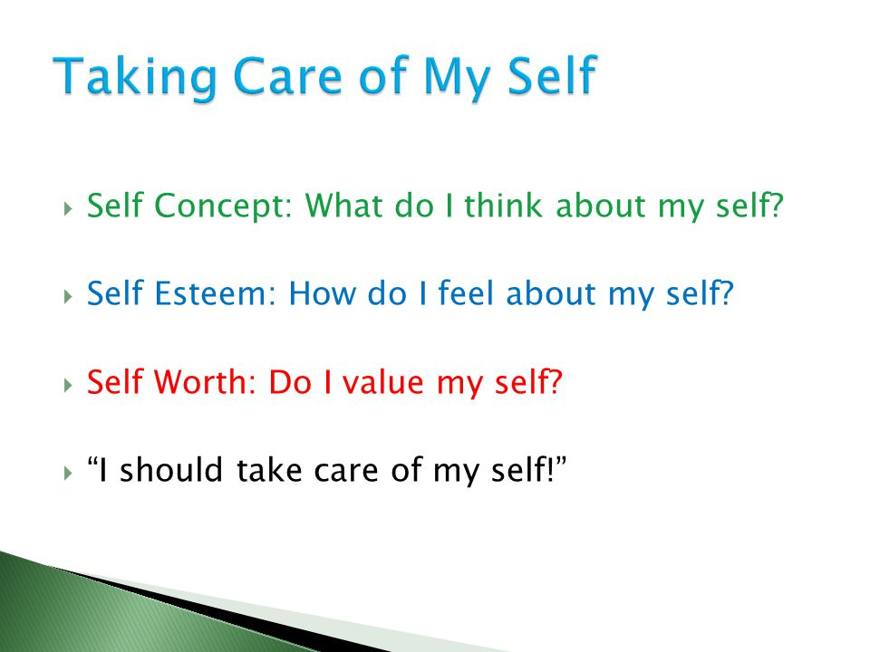 " Self Concept: What do I think about my self?  Self Esteem: How do I feel about my self?  Self Worth: Do I value my self?  ""I should take care of"