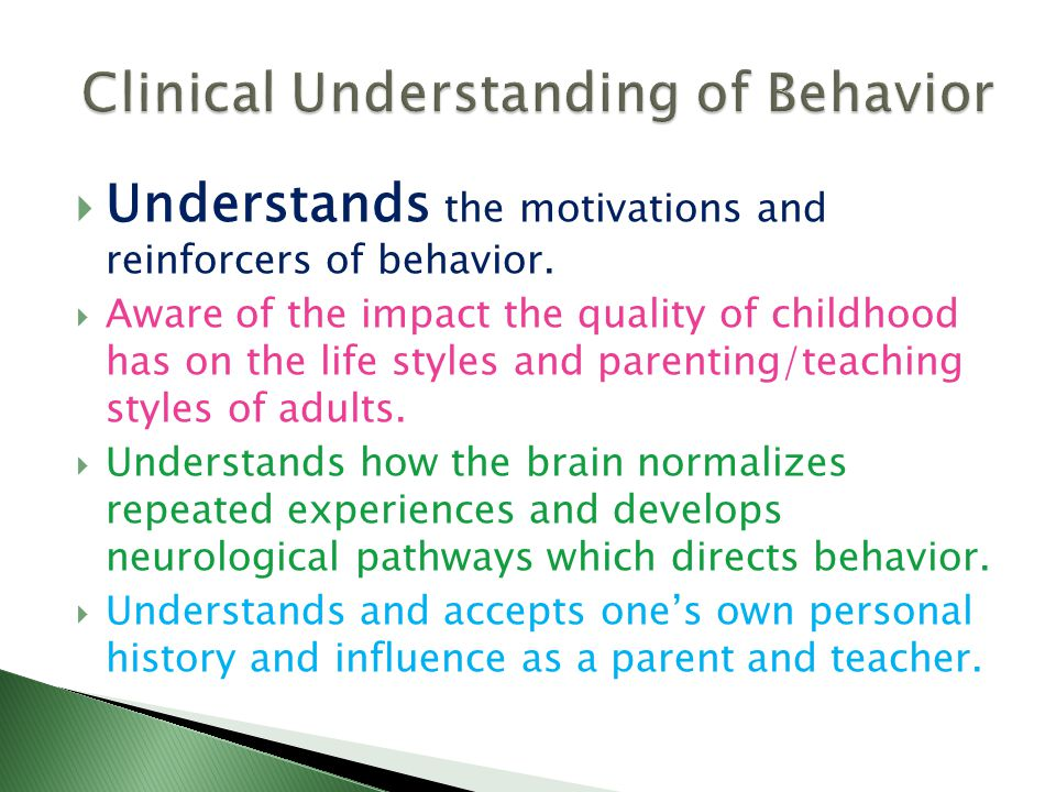  Understands the motivations and reinforcers of behavior.  Aware of the impact the quality of childhood has on the life styles and parenting/teachin