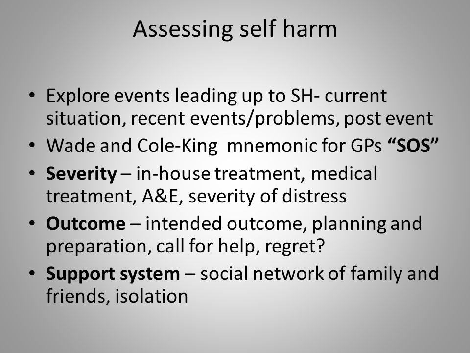 Assessing self harm Explore events leading up to SH- current situation, recent events/problems, post event Wade and Cole-King mnemonic for GPs SOS Severity – in-house treatment, medical treatment, A&E, severity of distress Outcome – intended outcome, planning and preparation, call for help, regret.