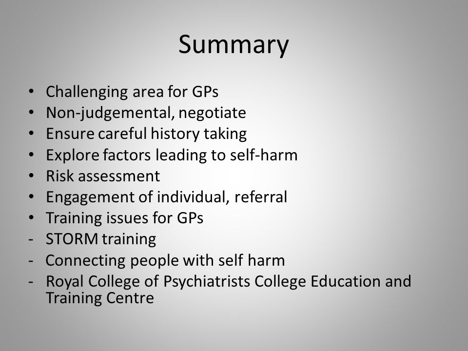 Summary Challenging area for GPs Non-judgemental, negotiate Ensure careful history taking Explore factors leading to self-harm Risk assessment Engagement of individual, referral Training issues for GPs -STORM training - Connecting people with self harm -Royal College of Psychiatrists College Education and Training Centre