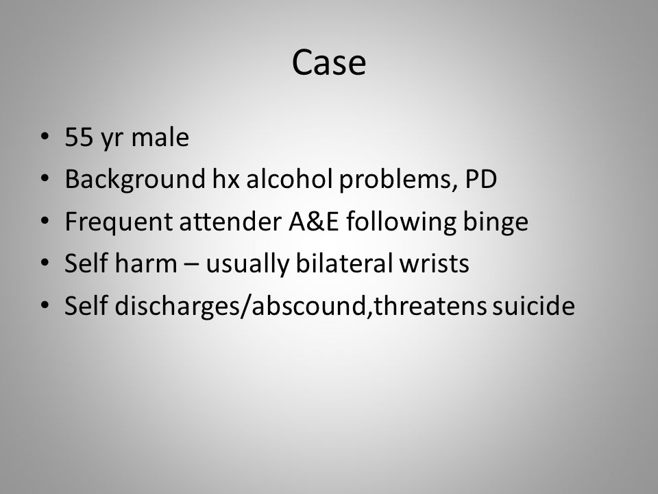 Case 55 yr male Background hx alcohol problems, PD Frequent attender A&E following binge Self harm – usually bilateral wrists Self discharges/abscound,threatens suicide