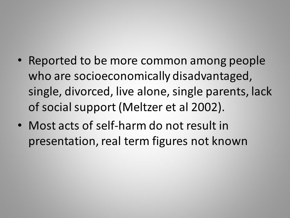 Reported to be more common among people who are socioeconomically disadvantaged, single, divorced, live alone, single parents, lack of social support (Meltzer et al 2002).