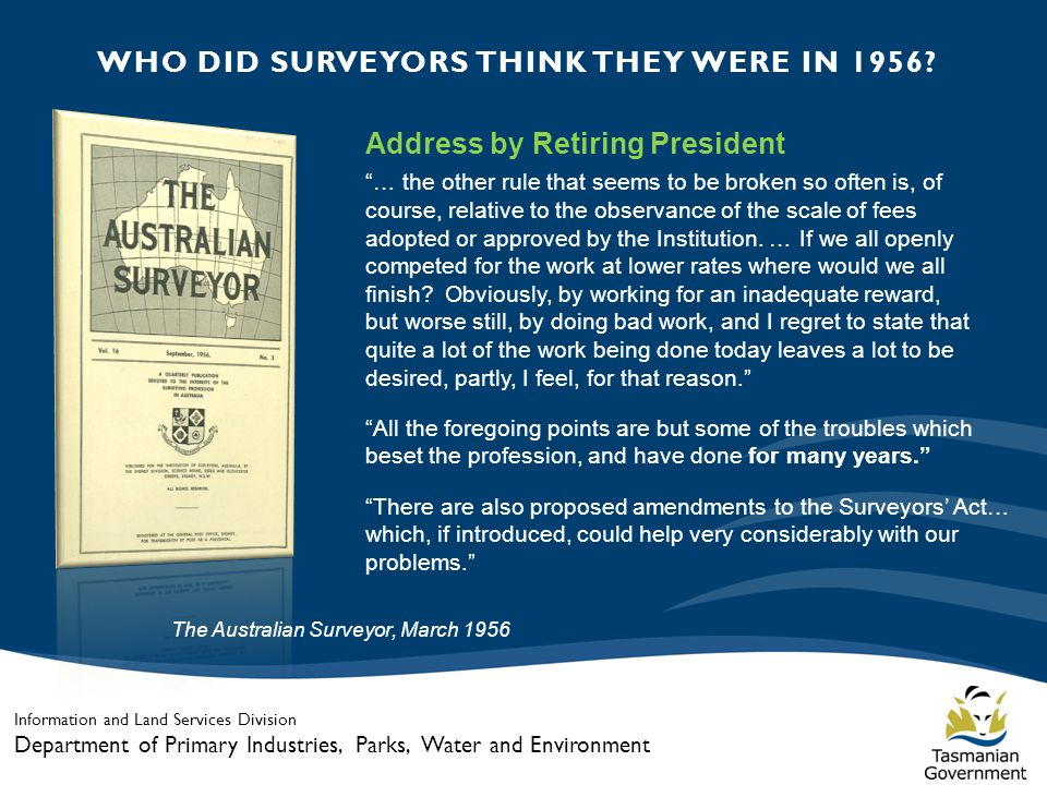 Information and Land Services Division Department of Primary Industries, Parks, Water and Environment The Australian Surveyor, March 1956 Address by Retiring President … the other rule that seems to be broken so often is, of course, relative to the observance of the scale of fees adopted or approved by the Institution.