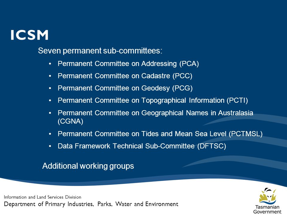 Information and Land Services Division Department of Primary Industries, Parks, Water and Environment ICSM Seven permanent sub-committees: Permanent Committee on Addressing (PCA) Permanent Committee on Cadastre (PCC) Permanent Committee on Geodesy (PCG) Permanent Committee on Topographical Information (PCTI) Permanent Committee on Geographical Names in Australasia (CGNA) Permanent Committee on Tides and Mean Sea Level (PCTMSL) Data Framework Technical Sub-Committee (DFTSC) Additional working groups