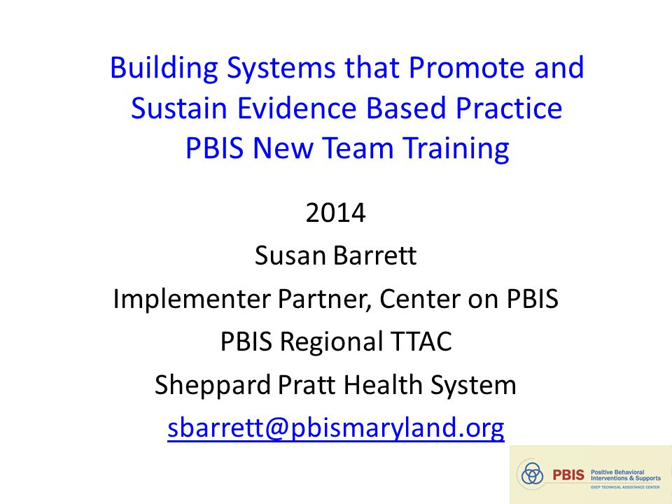 Building Systems that Promote and Sustain Evidence Based Practice PBIS New Team Training 2014 Susan Barrett Implementer Partner, Center on PBIS PBIS Regional TTAC Sheppard Pratt Health System sbarrett@pbismaryland.org