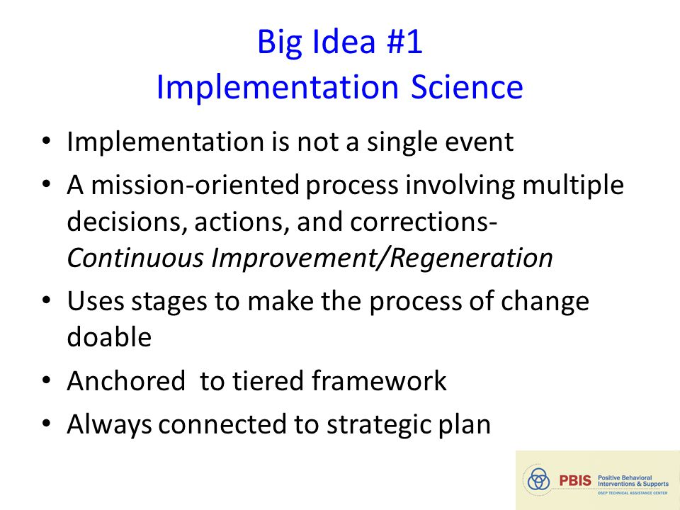 Big Idea #1 Implementation Science Implementation is not a single event A mission-oriented process involving multiple decisions, actions, and corrections- Continuous Improvement/Regeneration Uses stages to make the process of change doable Anchored to tiered framework Always connected to strategic plan