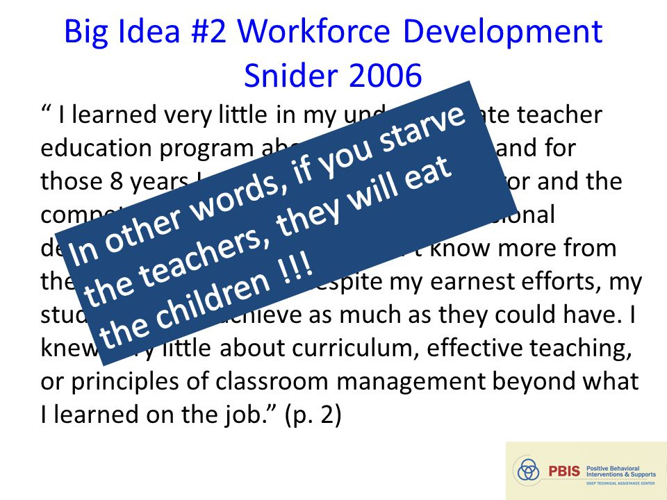 """Big Idea #2 Workforce Development Snider 2006 """" I learned very little in my undergraduate teacher education program about how to teach; and for those"""