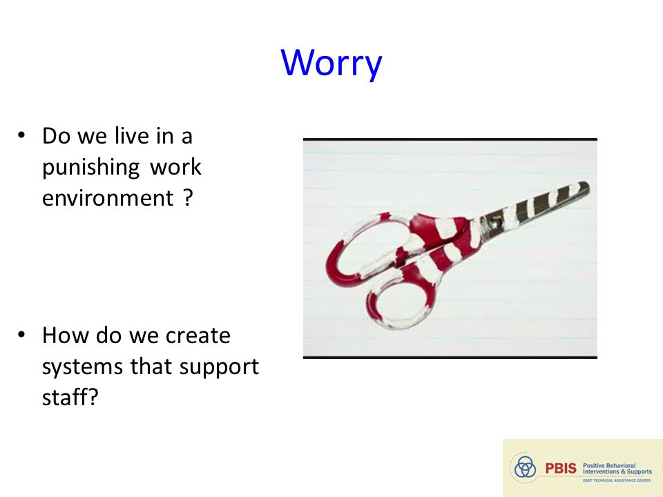 Worry Do we live in a punishing work environment ? How do we create systems that support staff? 22