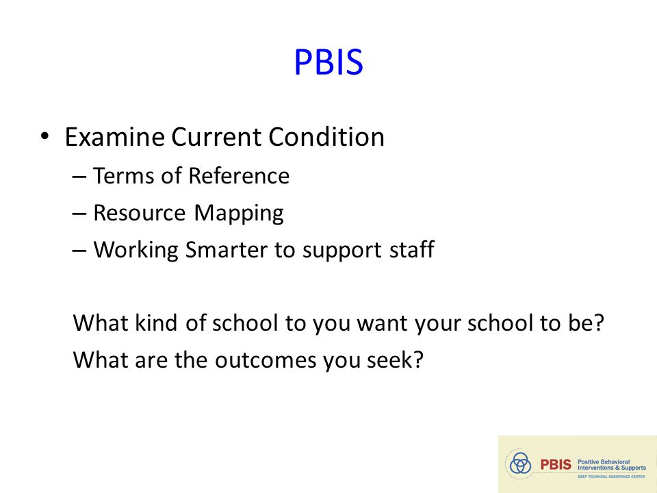 PBIS Examine Current Condition – Terms of Reference – Resource Mapping – Working Smarter to support staff What kind of school to you want your school to be.