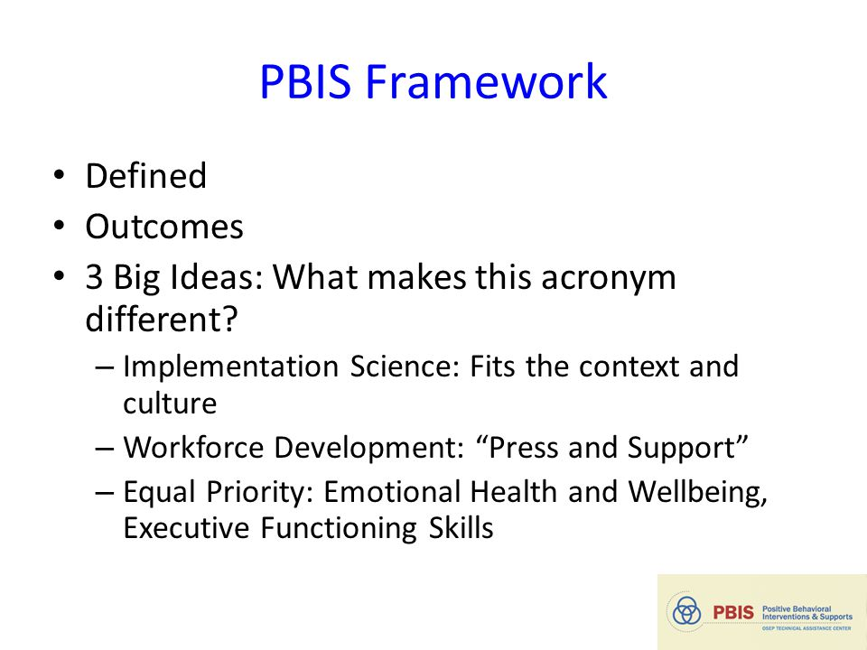 PBIS Framework Defined Outcomes 3 Big Ideas: What makes this acronym different.