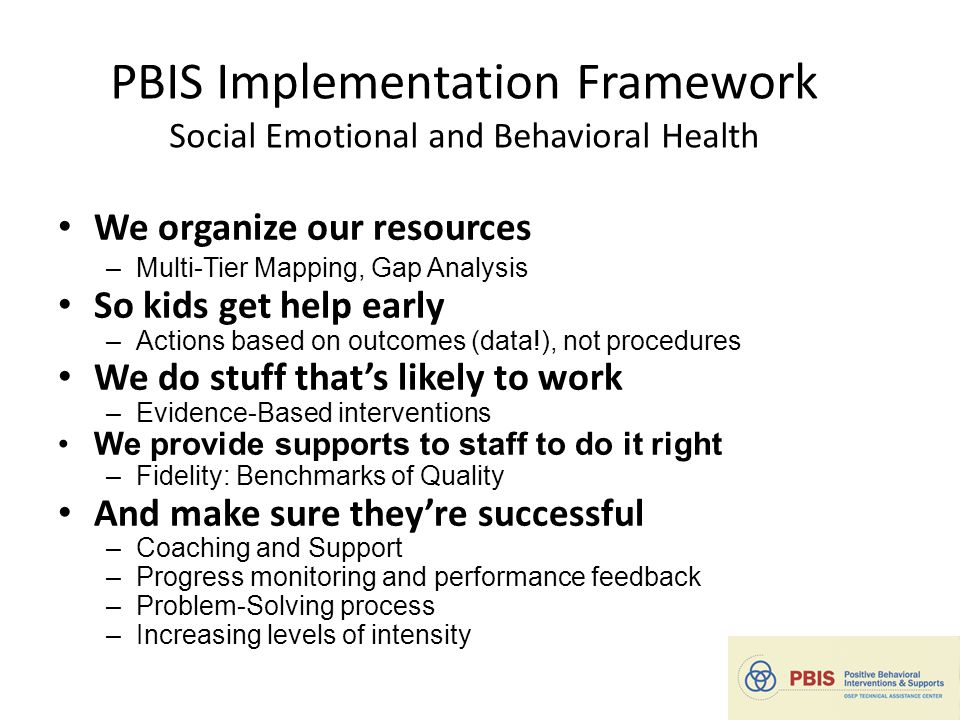 PBIS Implementation Framework Social Emotional and Behavioral Health We organize our resources –Multi-Tier Mapping, Gap Analysis So kids get help early –Actions based on outcomes (data!), not procedures We do stuff that's likely to work –Evidence-Based interventions We provide supports to staff to do it right –Fidelity: Benchmarks of Quality And make sure they're successful –Coaching and Support –Progress monitoring and performance feedback –Problem-Solving process –Increasing levels of intensity