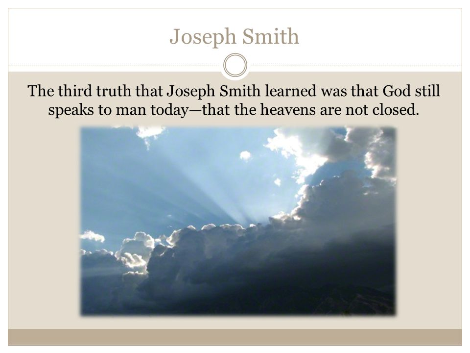 Joseph Smith The third truth that Joseph Smith learned was that God still speaks to man today—that the heavens are not closed.