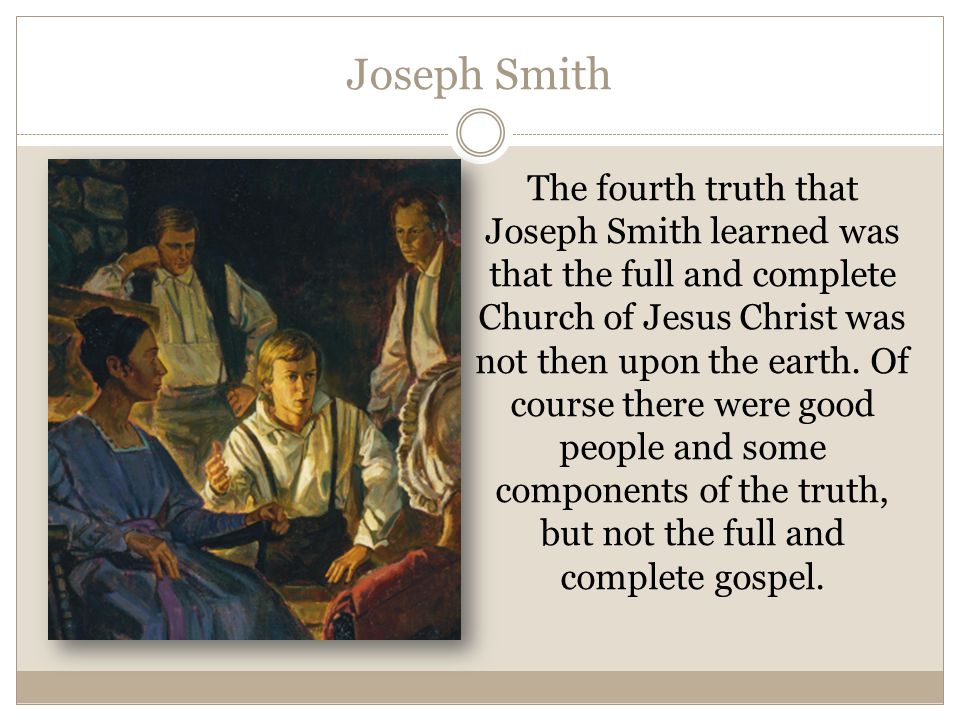 Joseph Smith The fourth truth that Joseph Smith learned was that the full and complete Church of Jesus Christ was not then upon the earth. Of course t