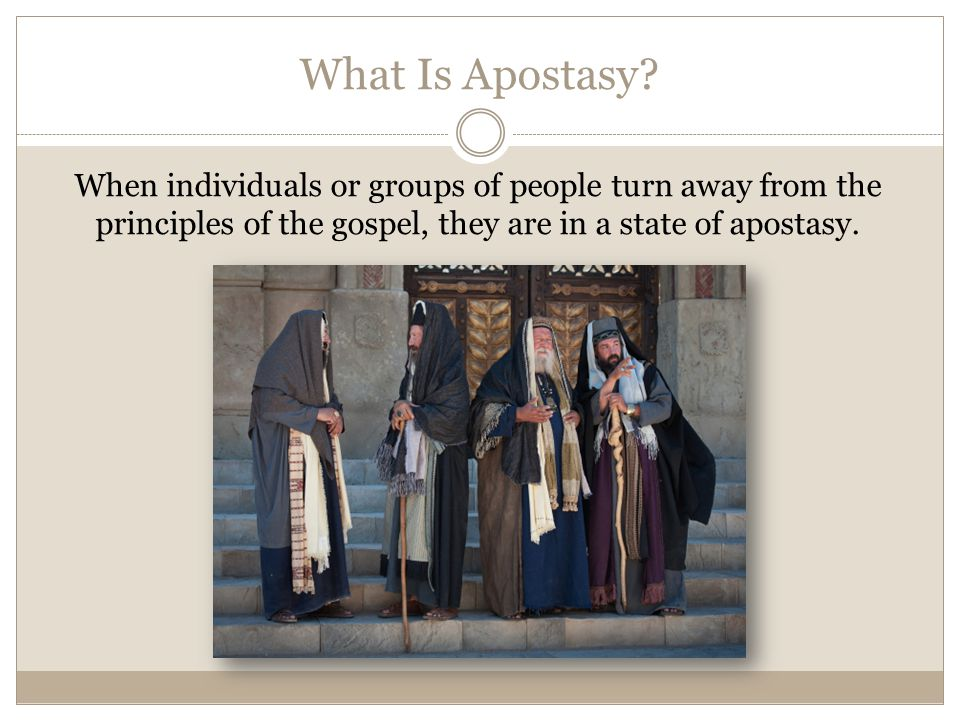 What Is Apostasy? When individuals or groups of people turn away from the principles of the gospel, they are in a state of apostasy.