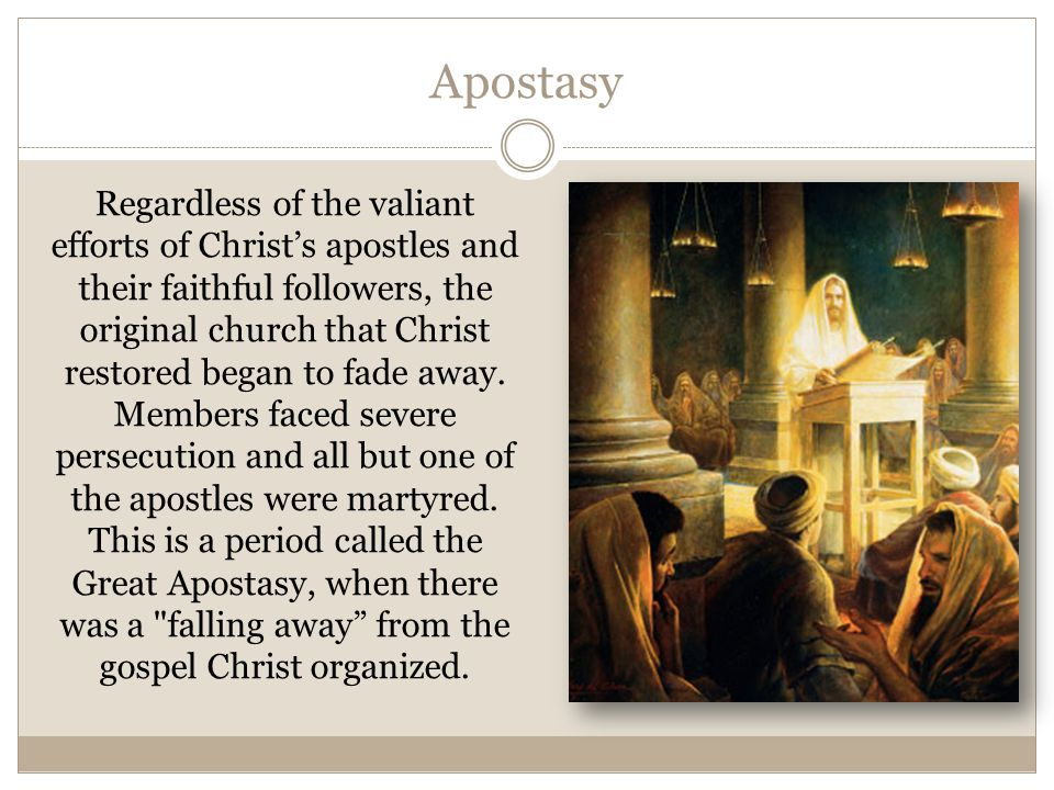 Apostasy Regardless of the valiant efforts of Christ's apostles and their faithful followers, the original church that Christ restored began to fade a