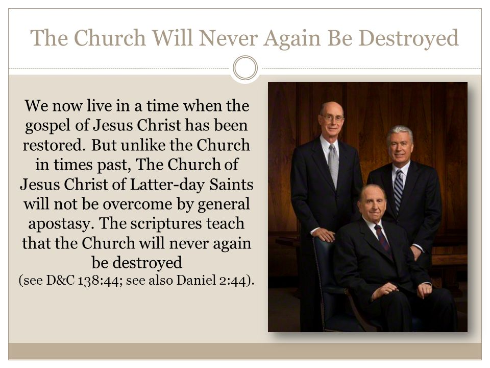 The Church Will Never Again Be Destroyed We now live in a time when the gospel of Jesus Christ has been restored. But unlike the Church in times past,
