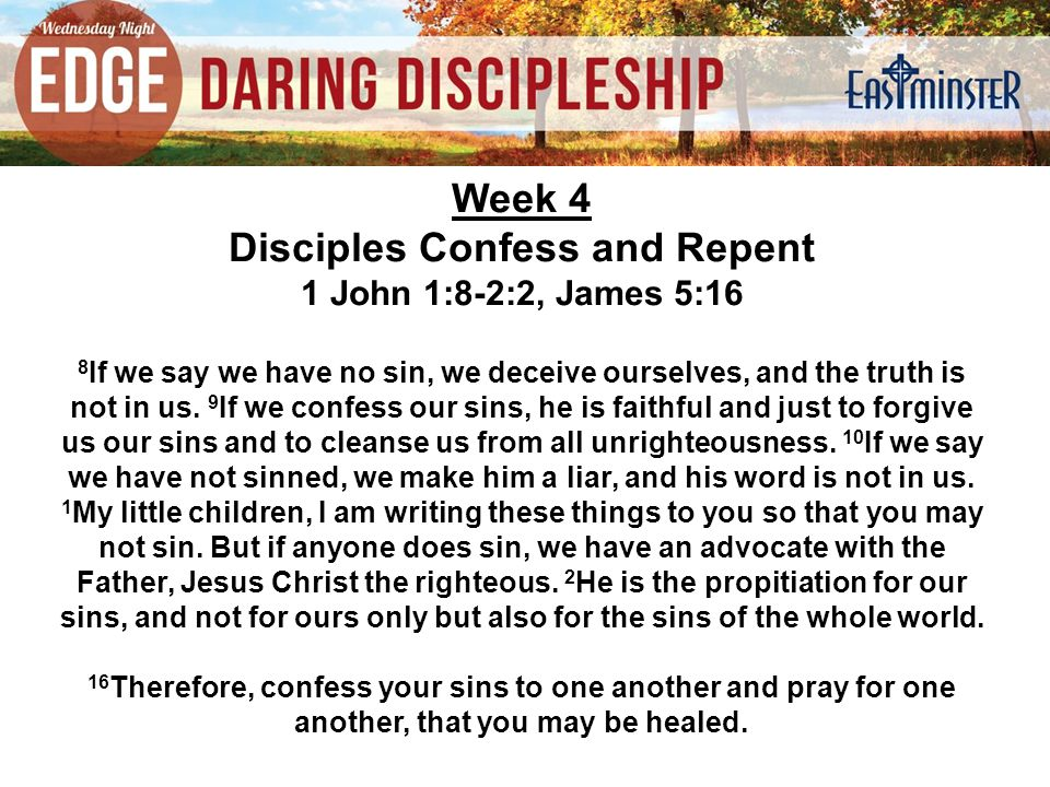 Week 4 Disciples Confess and Repent 1 John 1:8-2:2, James 5:16 8 If we say we have no sin, we deceive ourselves, and the truth is not in us.