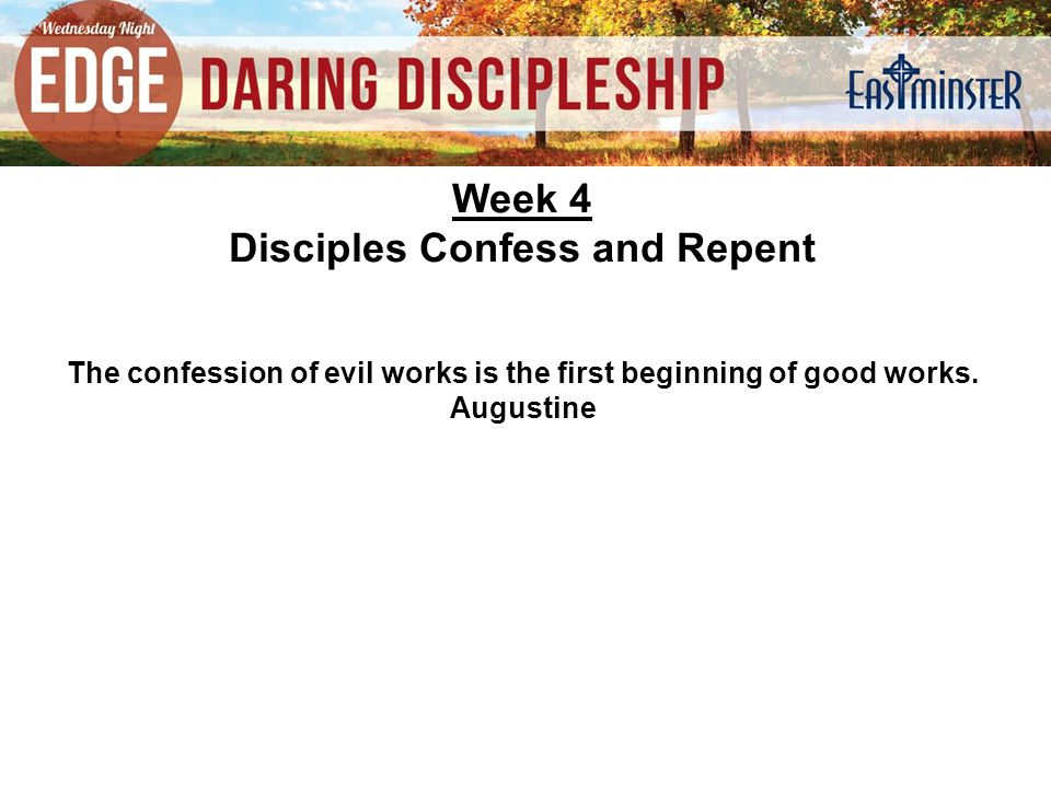 Week 4 Disciples Confess and Repent The confession of evil works is the first beginning of good works.