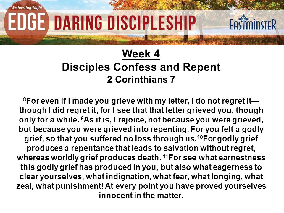 Week 4 Disciples Confess and Repent 2 Corinthians 7 8 For even if I made you grieve with my letter, I do not regret it— though I did regret it, for I see that that letter grieved you, though only for a while.