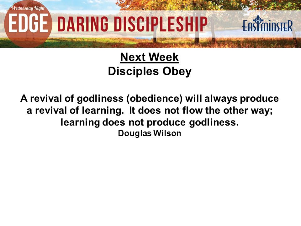 Next Week Disciples Obey A revival of godliness (obedience) will always produce a revival of learning.