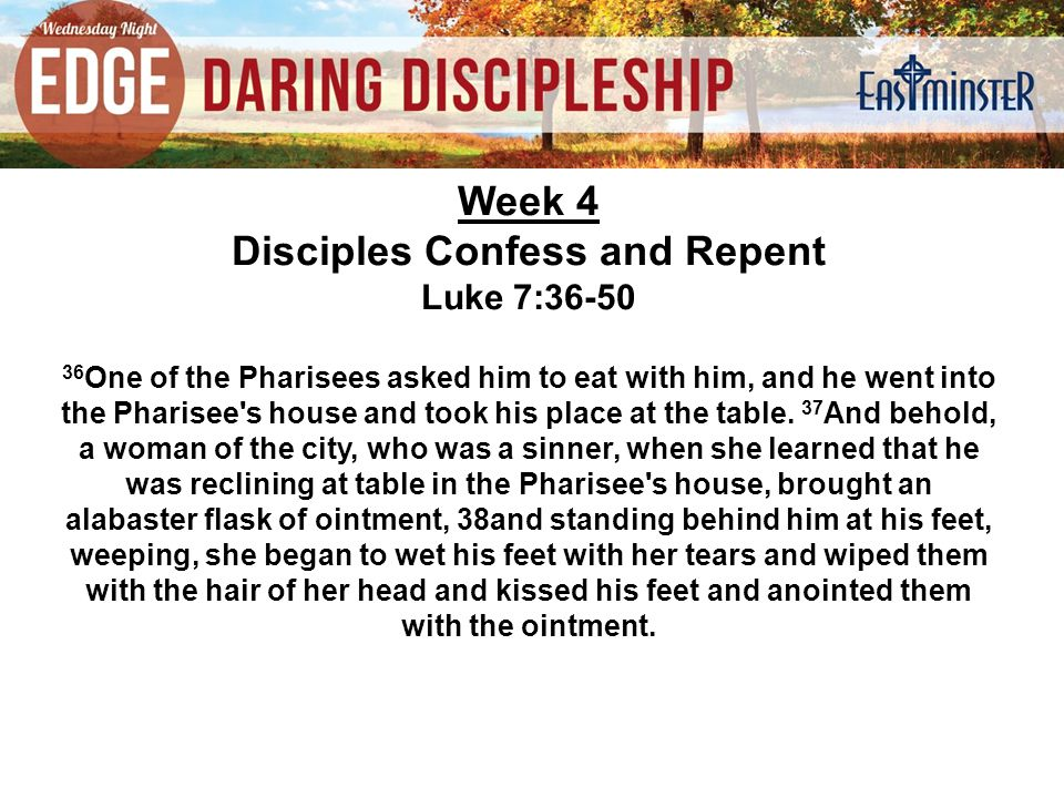 Week 4 Disciples Confess and Repent Luke 7:36-50 36 One of the Pharisees asked him to eat with him, and he went into the Pharisee s house and took his place at the table.