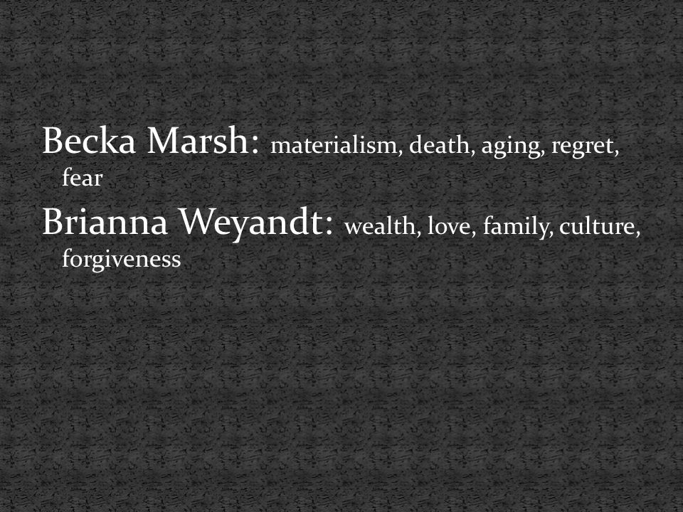 Becka Marsh: materialism, death, aging, regret, fear Brianna Weyandt: wealth, love, family, culture, forgiveness