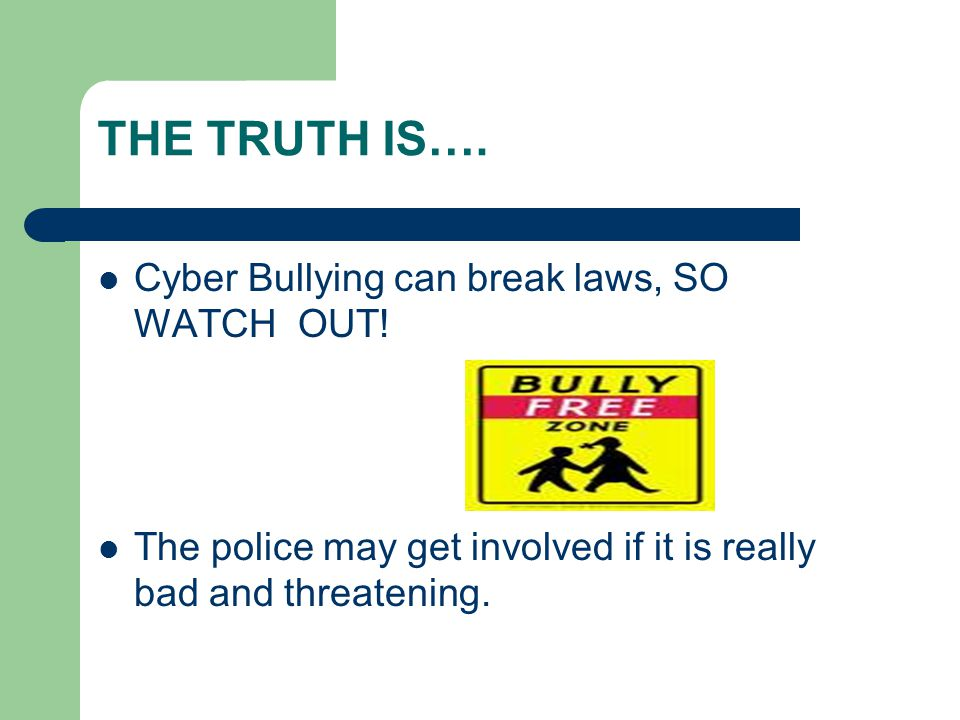 THE TRUTH IS…. Cyber Bullying can break laws, SO WATCH OUT.