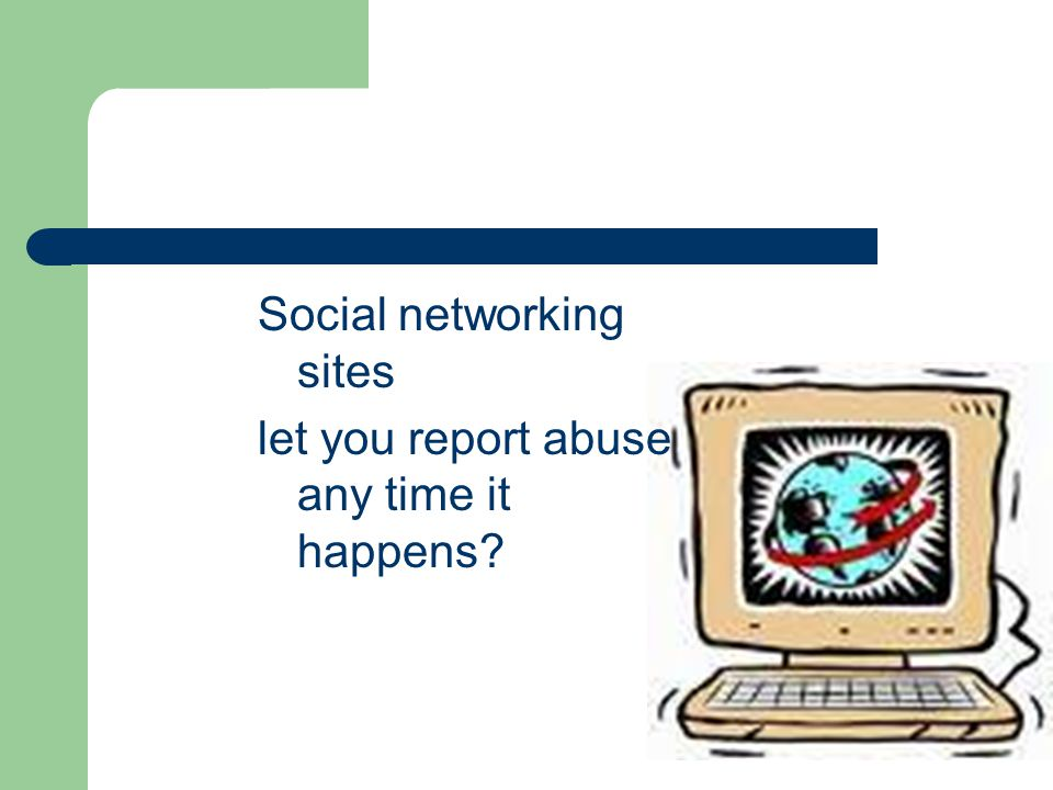 Social networking sites let you report abuse any time it happens