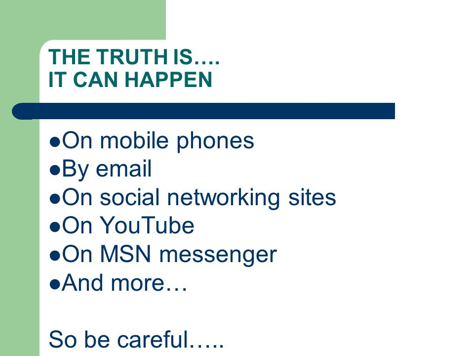 THE TRUTH IS…. IT CAN HAPPEN On mobile phones By email On social networking sites On YouTube On MSN messenger And more… So be careful…..