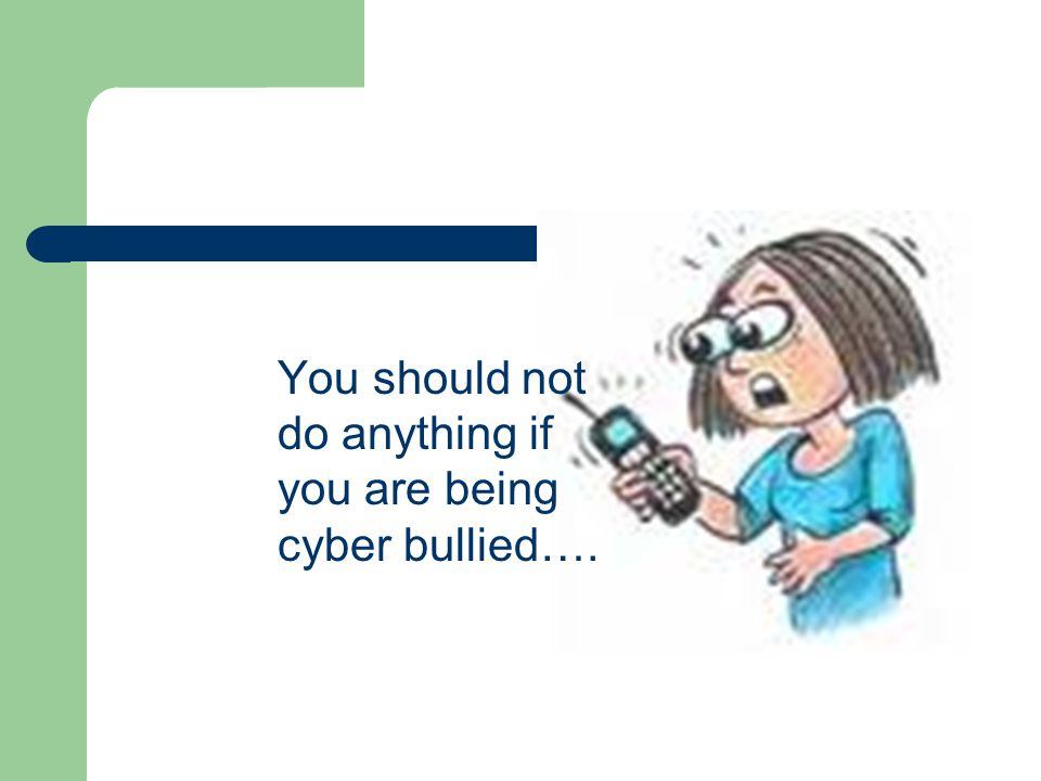 You should not do anything if you are being cyber bullied….