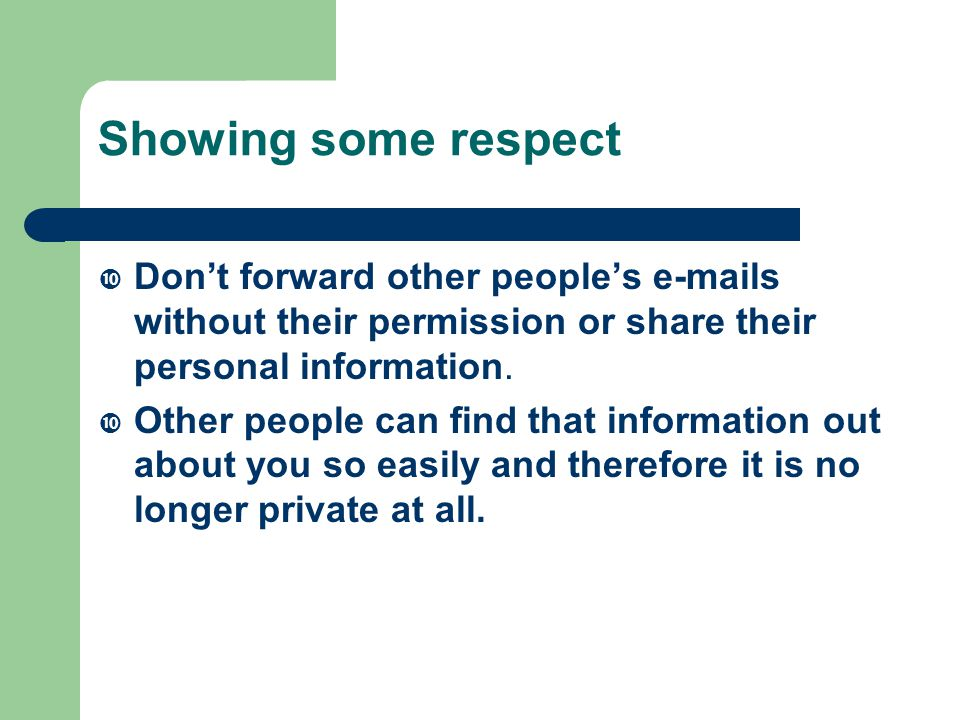 Showing some respect  Don't forward other people's e-mails without their permission or share their personal information.